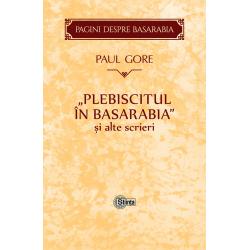 Plebiscitul in Basarabia si alte scrieri - Paul Gore
