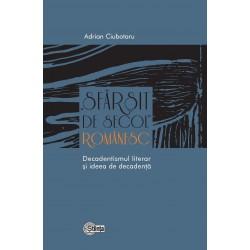 Sfarsit de secol romanesc. Decadentismul literar si ideea de decadenta - Adrian Ciubotaru